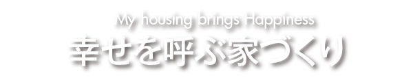 幸せを呼ぶ家づくり - My housing brings happiness -